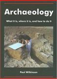 Archaeology : What it Is, where it Is, and how to do It, Wilkinson, Paul, 1905739001