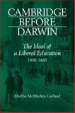 Cambridge Before Darwin : The Ideal of a Liberal Education, 1800-1860, McMackin Garland, Martha, 0521079004