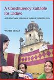 A Constituency Suitable for Ladies : And Other Social Histories of Indian Elections, Singer, Wendy, 0195679008