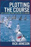 Plotting the Course : Life Lessons from the Sport of Sailing, Arneson, Rick, 0989379000