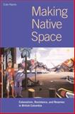 Making Native Space : Colonialism, Resistance, and Reserves in British Columbia, Harris, Cole, 0774809000