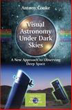 Visual Astronomy under Dark Skies : A New Approach to Observing Deep Space, Cooke, Antony, 1852339012