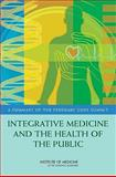 Integrative Medicine and the Health of the Public : A Summary of the February 2009 Summit, Institute of Medicine, 0309139015