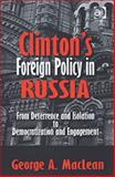 Clinton's Foreign Policy in Russia : From Deterrence and Isolation to Democratization and Engagement, MacLean, George A., 0754649016