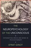 The Neuropsychology of the Unconscious : Integrating Brain and Mind in Psychotherapy, Ginot, Efrat, 0393709019