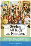 Seeing All Kids as Readers : A New Vision for Literacy in the Inclusive Early Childhood Classroom, Kliewer, Christopher, 1557669015