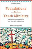 Foundations for Youth Ministry : Theological Engagement with Teen Life and Culture, Borgman, Dean, 0801049016