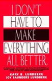 I Don't Have to Make Everything All Better, Gary B. Lundberg and Joy S. Lundberg, 0915029022