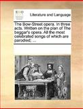 The Bow-Street Opera in Three Acts Written on the Plan of the Beggar's Opera All the Most Celebrated Songs of Which Are Parodied;, See Notes Multiple Contributors, 1170269028