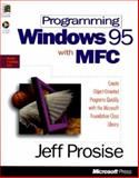 Programming Windows 95 with MFC : Create Object-Oriented Programs Quickly with the Microsoft Foundation Class Library, Prosise, Jeff, 1556159021