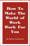 How to Make the World of Work Work for You, Ramon Greenwood, 1587219026