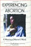 Experiencing Abortion : A Weaving of Women's Words, Kushner, Eve, 1560239026