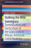 Stalking the Wild Sweetgrass : Domestication and Horticulture of the Grass Used in African-American Coiled Basketry, Dufault, Robert J., 1461459028