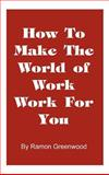 How to Make the World of Work Work for You, Ramon Greenwood, 1587219034