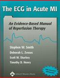 The ECG in Acute MI : An Evidence-Based Manual of Reperfusion Therapy, Smith, Stephen W. and Zvosec, Deborah L., 0781729033