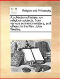 A Collection of Letters, on Religious Subjects, from Various Eminent Ministers, and Others; to the Rev John Wesley, See Notes Multiple Contributors, 1170009034