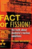Fact or Fission? : The Truth about Australia's Nuclear Ambitions, Broinowski, Richard, 192076903X