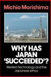Why Has Japan 'Succeeded'? : Western Technology and the Japanese Ethos, Morishima, Michio, 0521269032
