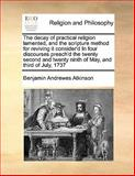 The Decay of Practical Religion Lamented, and the Scripture Method for Reviving It Consider'D in Four Discourses Preach'D the Twenty, Benjamin Andrewes Atkinson, 1170169031