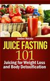 Juice Fasting 101: Juicing for Weight Loss and Body Detoxification, Amber Norato, 1494989034