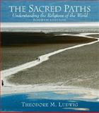 The Sacred Paths : Understanding the Religions of the World, Ludwig, Theodore M., 0131539035