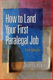 How to Land Your First Paralegal Job : An Insider's Guide to the Fastest-Growing Profession of the New Millennium, Wagner, Andrea, 0132069032