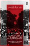 A History of World Order and Resistance : The Making and Unmaking of Global Subjects, Drainville, Andre C., 0415689031