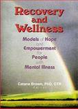 Recovery and Wellness : Models of Hope and Empowerment for People with Mental Illness, Catana Brown, 0789019043