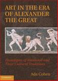 Art in the Era of Alexander the Great : Paradigms of Manhood and Their Cultural Traditions, Cohen, Ada, 0521769043