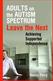 Adults on the Autism Spectrum Leave the Nest : Achieving Supported Independence, Perry, Nancy, 1843109042