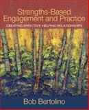Strengths-Based Engagement and Practice : Creating Effective Helping Relationships, Bertolino, Robert A. and Bertolino, Bob A., 0205569048