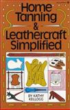 Home Tanning and Leathercraft Simplified, Kathy Kellogg, 0913589047