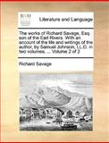 The Works of Richard Savage, Esq Son of the Earl Rivers with an Account of the Life and Writings of the Author, by Samuel Johnson, Ll D in Two Volu, Richard Savage, 1140859048