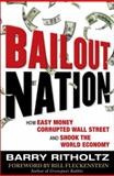 Bailout Nation : How Greed and Easy Money Corrupted Wall Street and Shook the World Economy, Ritholtz, Barry, 0071609059