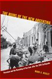 The Ruins of the New Argentina : Peronism and the Remaking of San Juan after the 1944 Earthquake, Healey, Mark A., 0822349051