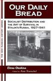 Our Daily Bread : Socialist Distribution and the Art of Survival in Stalin's Russia, 1927-1941, Osokina, Elena, 1563249057