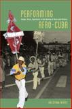 Performing Afro-Cuba : Image, Voice, Spectacle in the Making of Race and History, Wirtz, Kristina, 022611905X