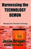 Harnessing the Technology Demon : Managing over Information Technology, Brogan, Jesse W., 1932729054