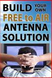 Build Your Own Free to Air Antenna Solution, Ryan Seager, 1492919055