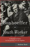Bonhoeffer As Youth Worker : A Theological Vision for Discipleship and Life Together, Root, Andrew, 0801049059