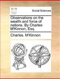 Observations on the Wealth and Force of Nations by Charles M'Kinnon, Esq, Charles. M'Kinnon, 1170469051