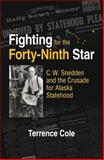 Fighting for the Forty-Ninth : C. W. Snedden and the Long Struggle for Alaska Statehood, Cole, Terrence, 1883309069