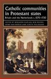 Catholic Communities in Protestant States : Britain and the Netherlands C., 1570-1720, , 0719079063