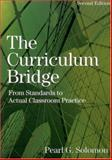 The Curriculum Bridge : From Standards to Actual Classroom Practice, Solomon, Pearl, 0761939067