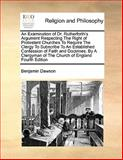 An Examination of Dr Rutherforth's Argument Respecting the Right of Protestant Churches to Require the Clergy to Subscribe to an Established Confessi, Benjamin Dawson, 1170169066