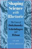 Shaping Science with Rhetoric : The Cases of Dobzhansky, Schrodinger, and Wilson, Ceccarelli, Leah, 0226099067