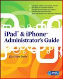 iPad and iPhone Administrators Guide : Enterprise Deployment Strategies and Security Solutions, Hart-Davis, Guy, 0071759069