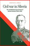 Civil War in Siberia : The Anti-Bolshevik Government of Admiral Kolchak, 1918-1920, Smele, Jonathan D., 0521029074