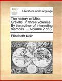 The History of Miss Greville in Three Volumes by the Author of Interesting Memoirs Volume 2 Of, Elizabeth Keir, 1170089070