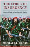 The Ethics of Insurgency : A Critical Guide to Just Guerrilla Warfare, Gross, Michael L., 1107019079